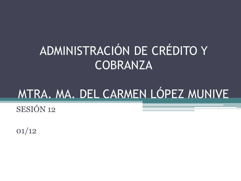 ADMINISTRACIÓN DE CRÉDITO Y COBRANZA MTRA. MA. DEL CARMEN LÓPEZ MUNIVE SESIÓN 12 01/12
