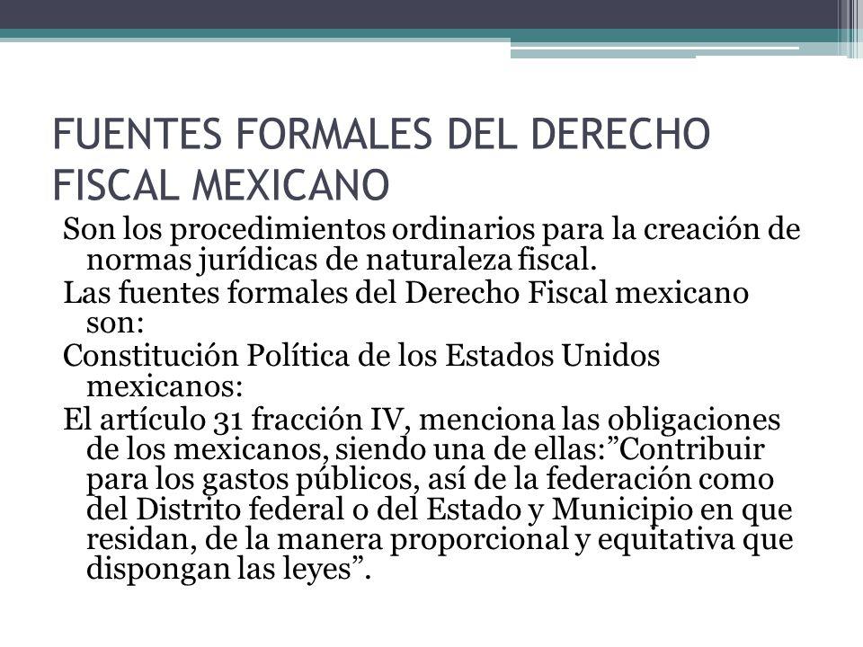 FUENTES FORMALES DEL DERECHO FISCAL MEXICANO Son los procedimientos ordinarios para la creación de normas jurídicas de naturaleza fiscal. Las fuentes