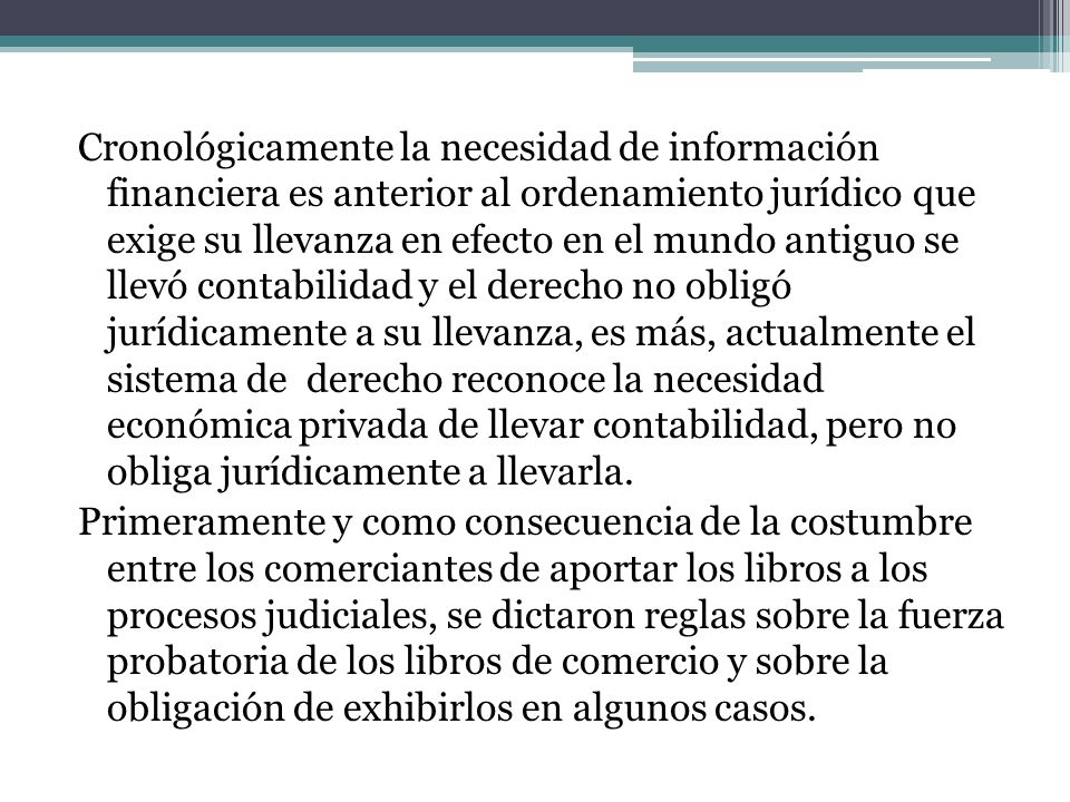 Cronológicamente la necesidad de información financiera es anterior al ordenamiento jurídico que exige su llevanza en efecto en el mundo antiguo se ll