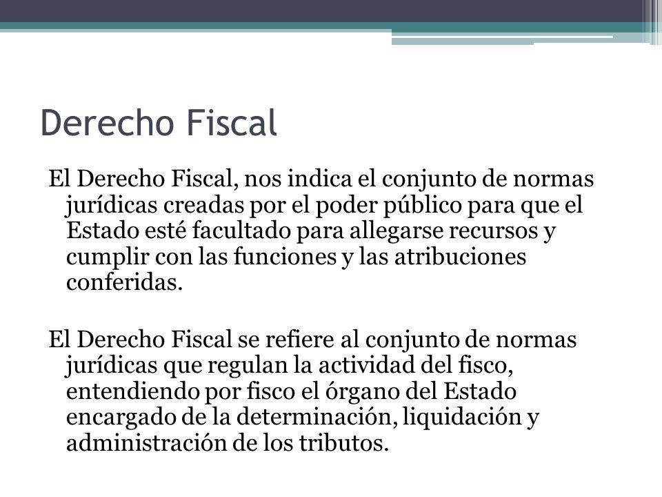 Derecho Fiscal El Derecho Fiscal, nos indica el conjunto de normas jurídicas creadas por el poder público para que el Estado esté facultado para alleg