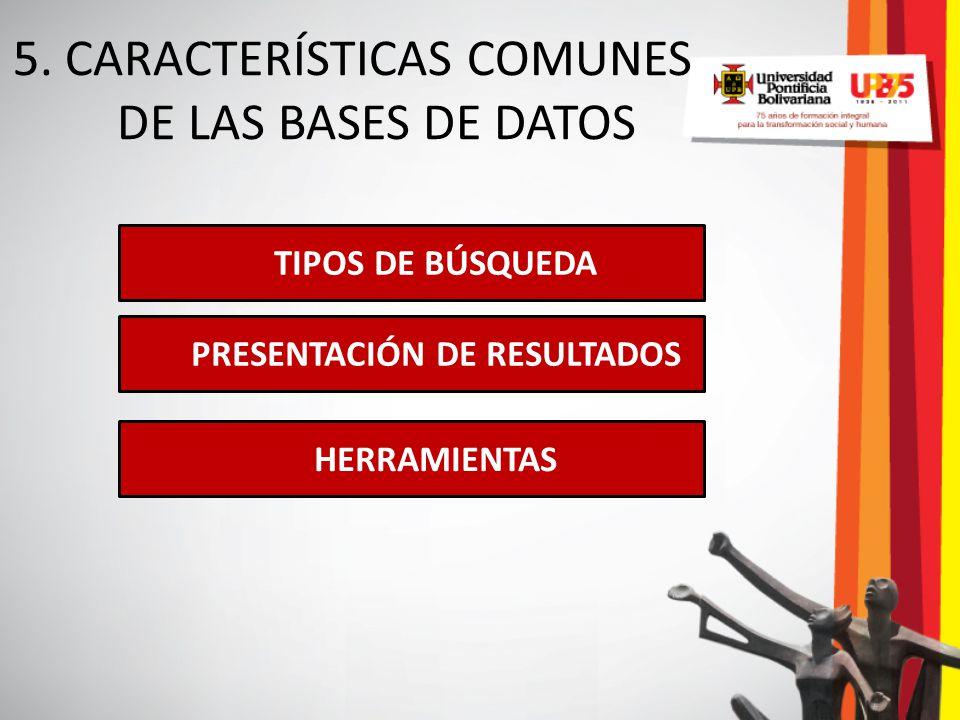 5. CARACTERÍSTICAS COMUNES DE LAS BASES DE DATOS TIPOS DE BÚSQUEDA PRESENTACIÓN DE RESULTADOS HERRAMIENTAS