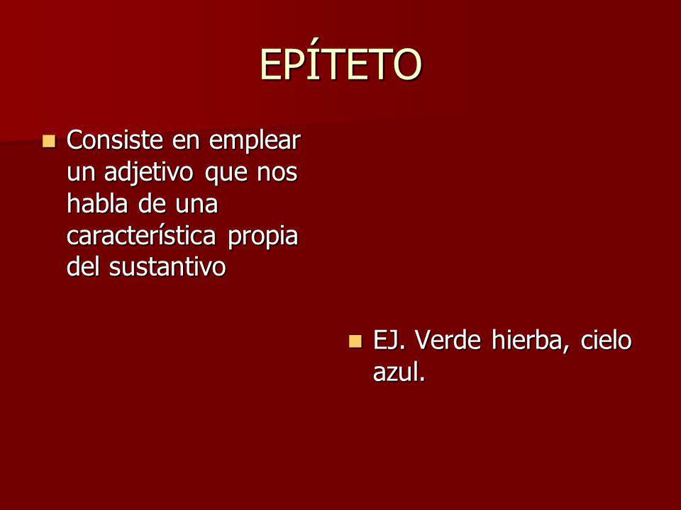 EPÍTETO Consiste en emplear un adjetivo que nos habla de una característica propia del sustantivo Consiste en emplear un adjetivo que nos habla de una característica propia del sustantivo EJ.