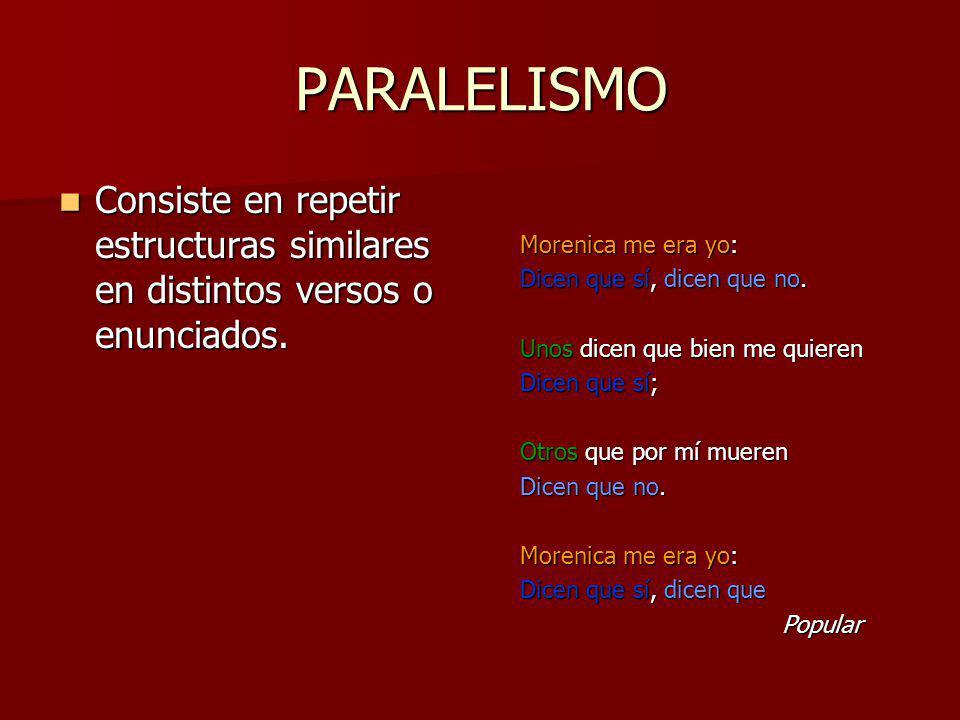 PARALELISMO Consiste en repetir estructuras similares en distintos versos o enunciados. Consiste en repetir estructuras similares en distintos versos