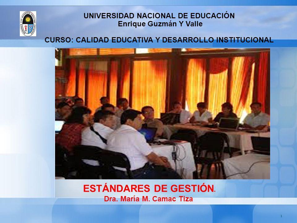 1 ESTÁNDARES DE GESTIÓN. Dra. María M. Camac Tiza UNIVERSIDAD NACIONAL DE EDUCACIÓN Enrique Guzmán Y Valle CURSO: CALIDAD EDUCATIVA Y DESARROLLO INSTI