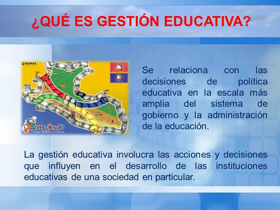 ¿QUÉ ES GESTIÓN EDUCATIVA? La gestión educativa involucra las acciones y decisiones que influyen en el desarrollo de las instituciones educativas de u