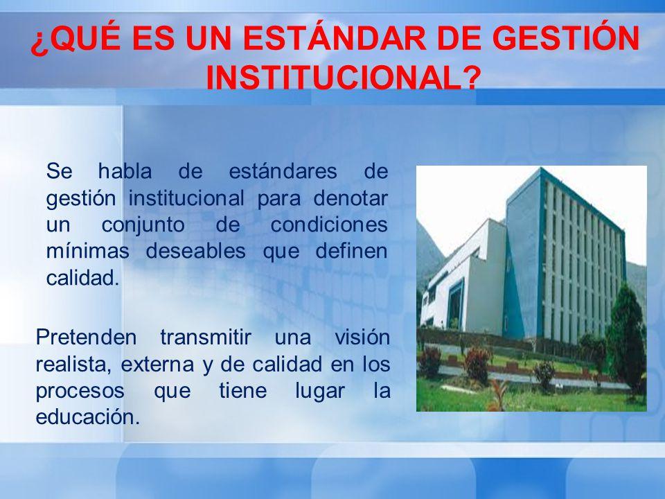 ¿QUÉ ES UN ESTÁNDAR DE GESTIÓN INSTITUCIONAL? Se habla de estándares de gestión institucional para denotar un conjunto de condiciones mínimas deseable
