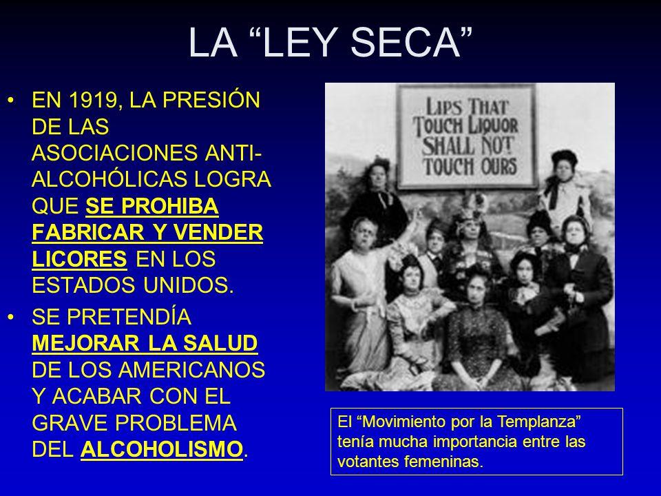 LA LEY SECA EN 1919, LA PRESIÓN DE LAS ASOCIACIONES ANTI- ALCOHÓLICAS LOGRA QUE SE PROHIBA FABRICAR Y VENDER LICORES EN LOS ESTADOS UNIDOS. SE PRETEND