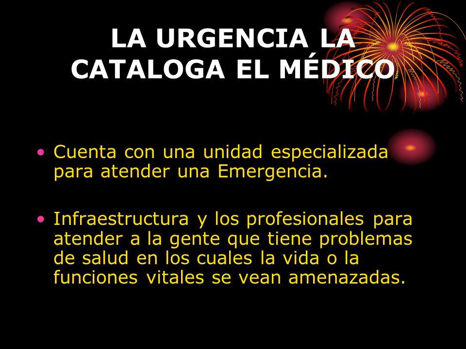 LA URGENCIA LA CATALOGA EL MÉDICO Cuenta con una unidad especializada para atender una Emergencia. Infraestructura y los profesionales para atender a