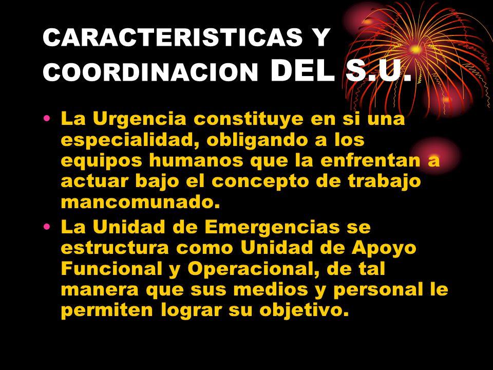 CARACTERISTICAS Y COORDINACION DEL S.U. La Urgencia constituye en si una especialidad, obligando a los equipos humanos que la enfrentan a actuar bajo