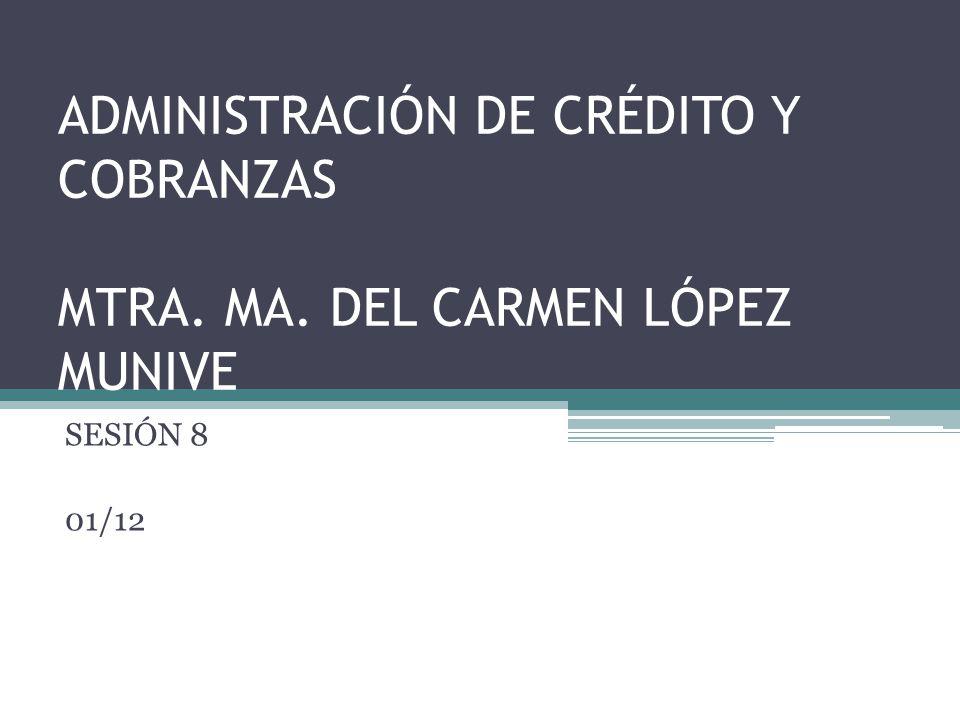 ADMINISTRACIÓN DE CRÉDITO Y COBRANZAS MTRA. MA. DEL CARMEN LÓPEZ MUNIVE SESIÓN 8 01/12