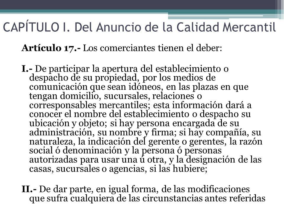 CAPÍTULO I. Del Anuncio de la Calidad Mercantil Artículo 17.- Los comerciantes tienen el deber: I.- De participar la apertura del establecimiento o de