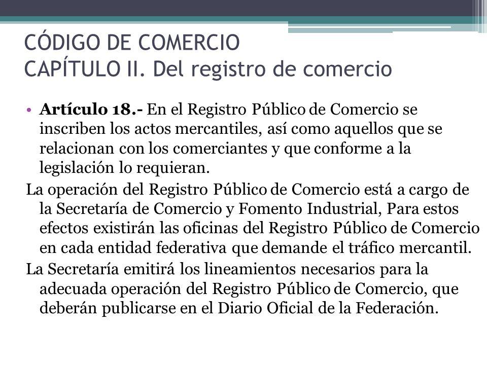 CÓDIGO DE COMERCIO CAPÍTULO II. Del registro de comercio Artículo 18.- En el Registro Público de Comercio se inscriben los actos mercantiles, así como