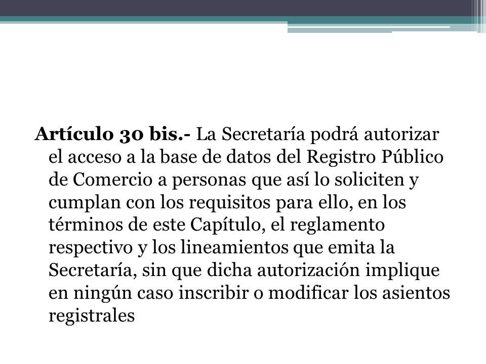 Artículo 30 bis.- La Secretaría podrá autorizar el acceso a la base de datos del Registro Público de Comercio a personas que así lo soliciten y cumpla