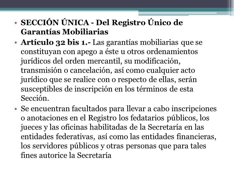 SECCIÓN ÚNICA - Del Registro Único de Garantías Mobiliarias Artículo 32 bis 1.- Las garantías mobiliarias que se constituyan con apego a éste u otros