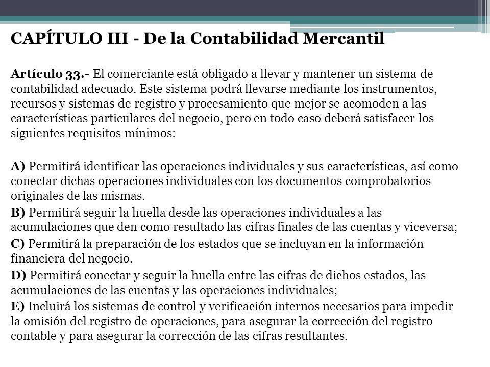 CAPÍTULO III - De la Contabilidad Mercantil Artículo 33.- El comerciante está obligado a llevar y mantener un sistema de contabilidad adecuado. Este s