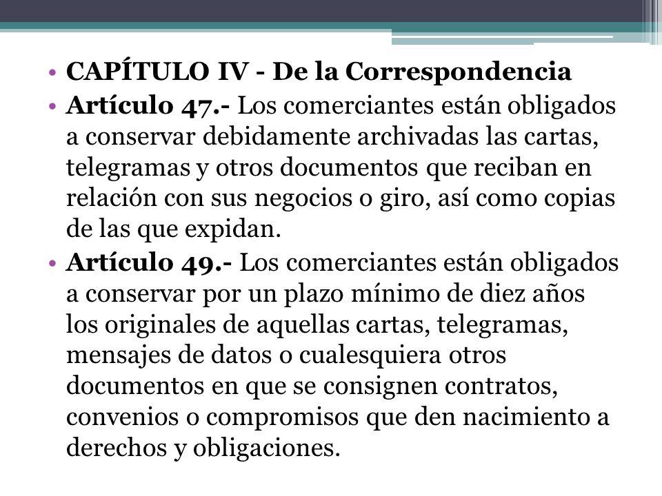 CAPÍTULO IV - De la Correspondencia Artículo 47.- Los comerciantes están obligados a conservar debidamente archivadas las cartas, telegramas y otros d