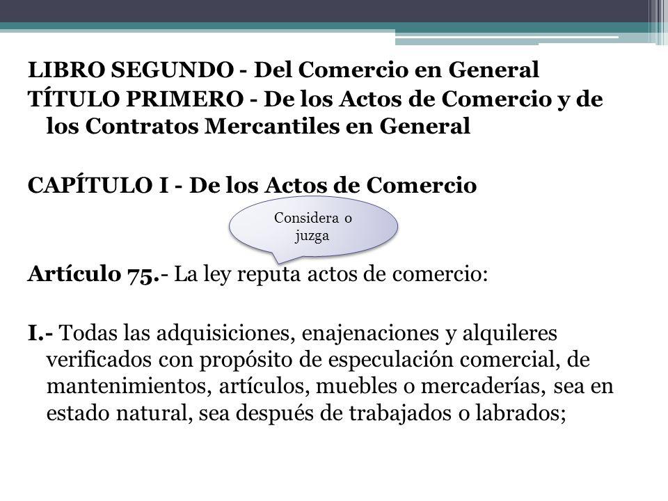 LIBRO SEGUNDO - Del Comercio en General TÍTULO PRIMERO - De los Actos de Comercio y de los Contratos Mercantiles en General CAPÍTULO I - De los Actos