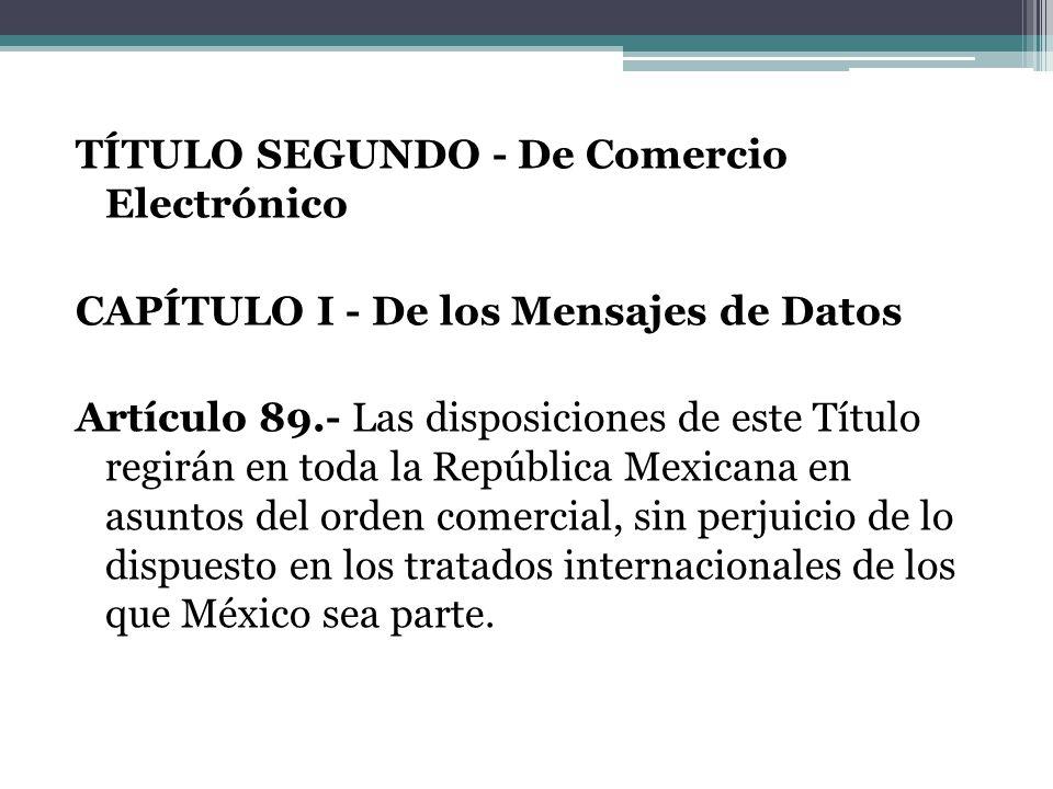 TÍTULO SEGUNDO - De Comercio Electrónico CAPÍTULO I - De los Mensajes de Datos Artículo 89.- Las disposiciones de este Título regirán en toda la Repúb