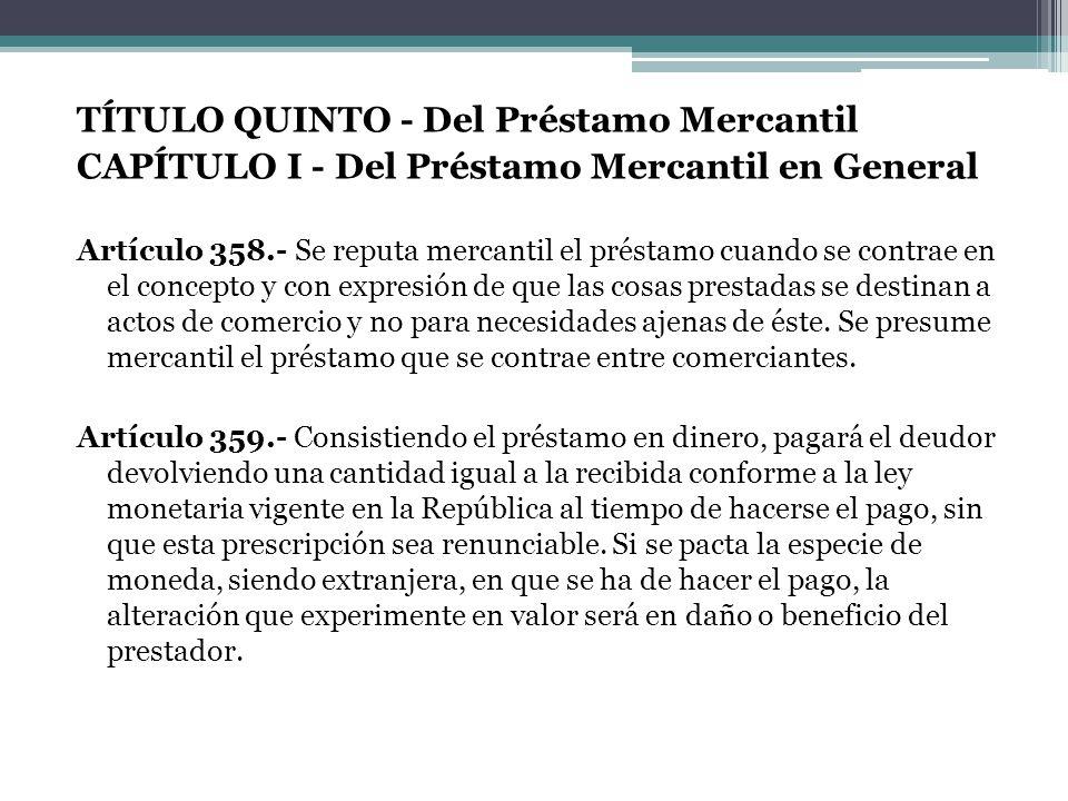TÍTULO QUINTO - Del Préstamo Mercantil CAPÍTULO I - Del Préstamo Mercantil en General Artículo 358.- Se reputa mercantil el préstamo cuando se contrae