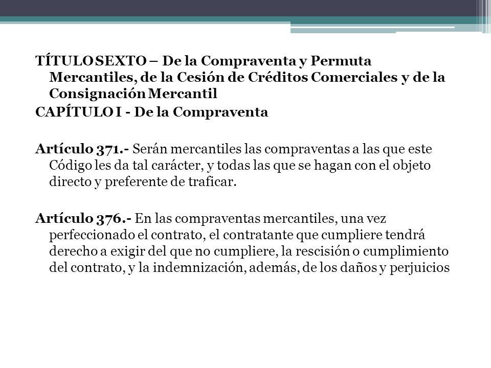 TÍTULO SEXTO – De la Compraventa y Permuta Mercantiles, de la Cesión de Créditos Comerciales y de la Consignación Mercantil CAPÍTULO I - De la Comprav