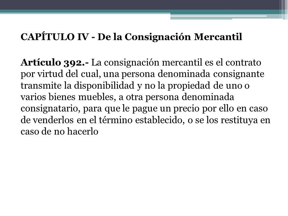 CAPÍTULO IV - De la Consignación Mercantil Artículo 392.- La consignación mercantil es el contrato por virtud del cual, una persona denominada consign