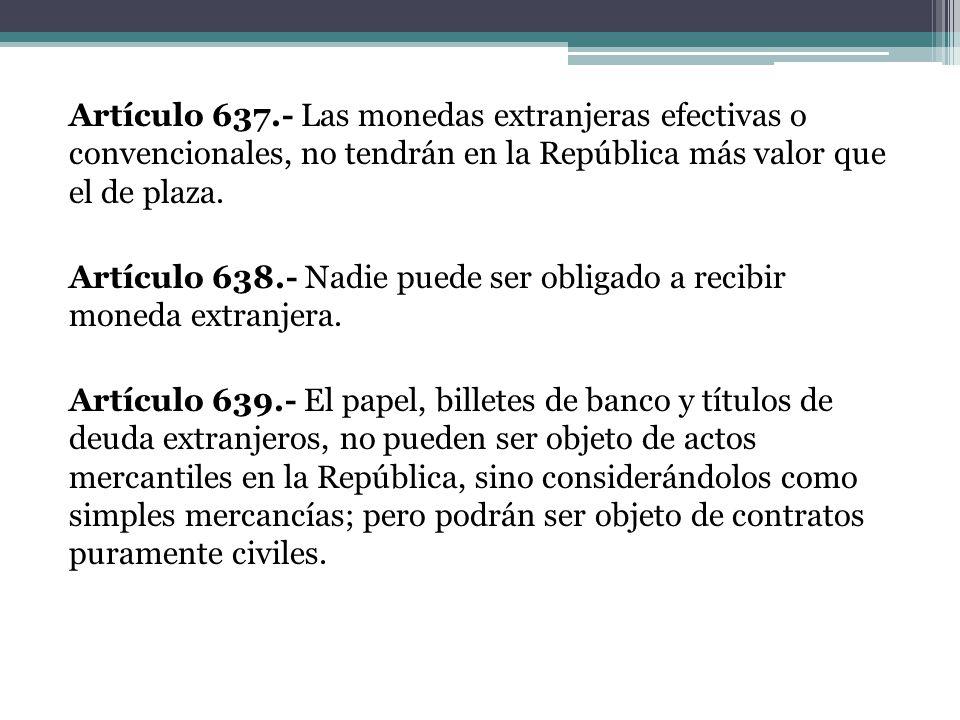 Artículo 637.- Las monedas extranjeras efectivas o convencionales, no tendrán en la República más valor que el de plaza. Artículo 638.- Nadie puede se