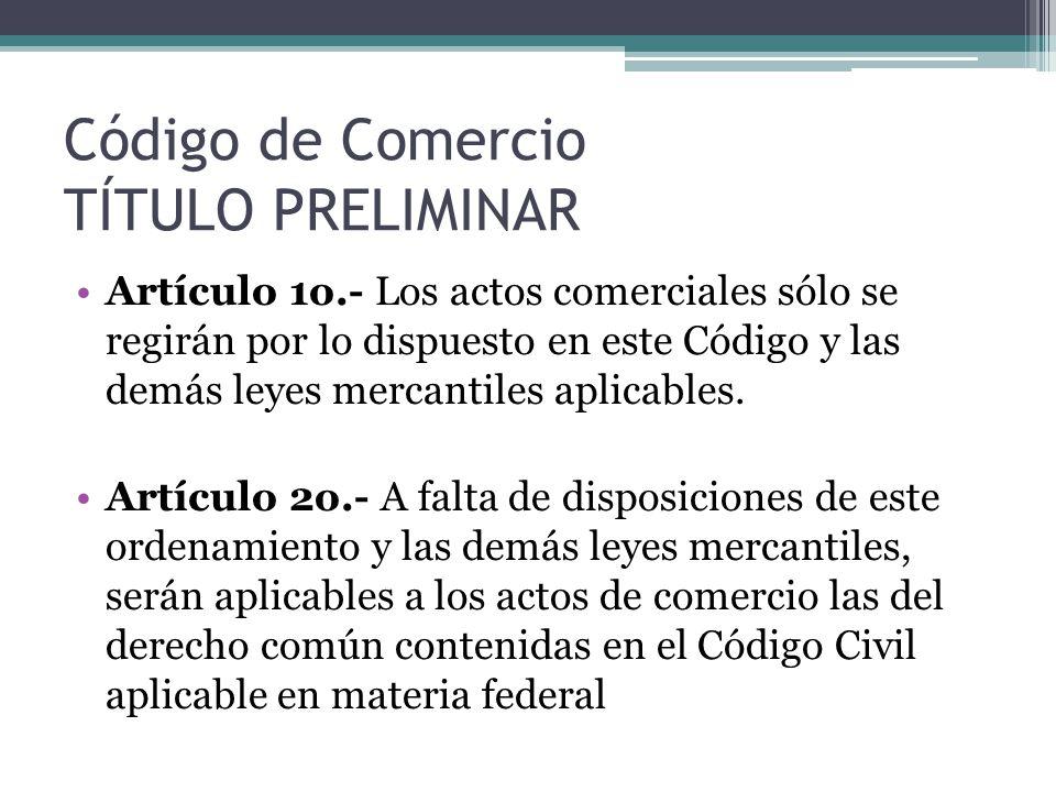 Código de Comercio TÍTULO PRELIMINAR Artículo 1o.- Los actos comerciales sólo se regirán por lo dispuesto en este Código y las demás leyes mercantiles