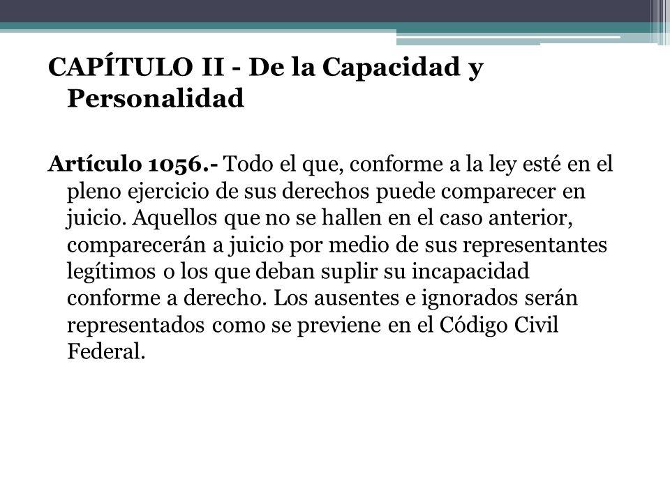 CAPÍTULO II - De la Capacidad y Personalidad Artículo 1056.- Todo el que, conforme a la ley esté en el pleno ejercicio de sus derechos puede comparece