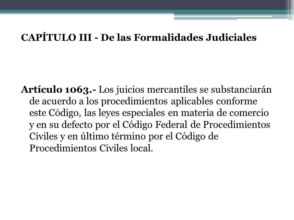 CAPÍTULO III - De las Formalidades Judiciales Artículo 1063.- Los juicios mercantiles se substanciarán de acuerdo a los procedimientos aplicables conf