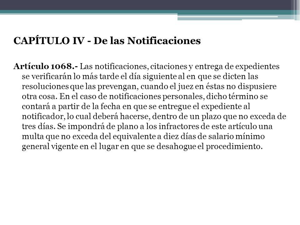 CAPÍTULO IV - De las Notificaciones Artículo 1068.- Las notificaciones, citaciones y entrega de expedientes se verificarán lo más tarde el día siguien