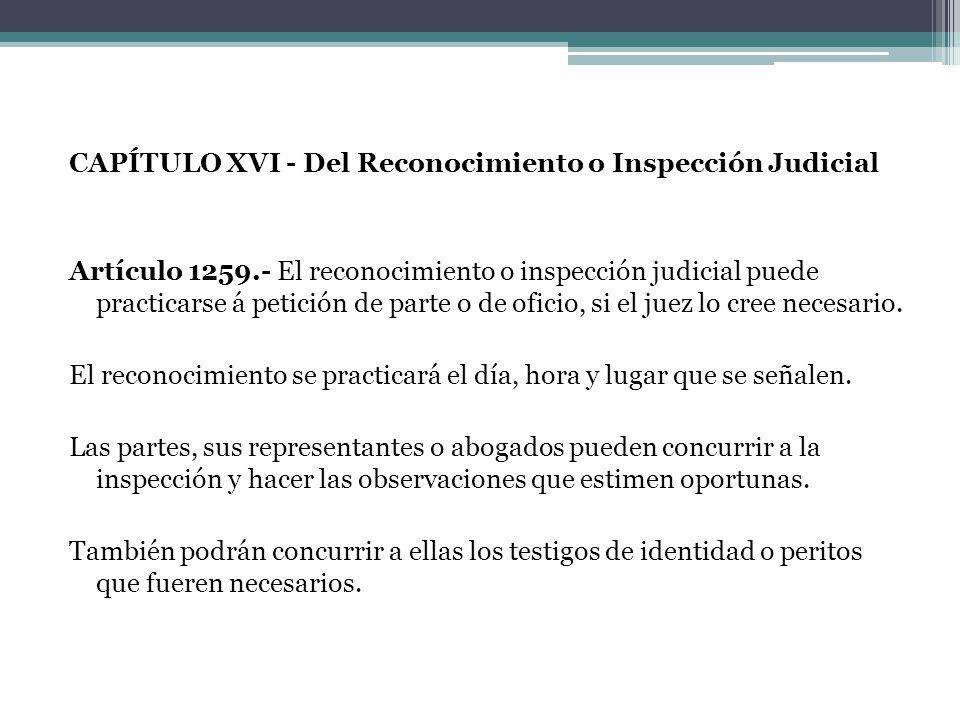CAPÍTULO XVI - Del Reconocimiento o Inspección Judicial Artículo 1259.- El reconocimiento o inspección judicial puede practicarse á petición de parte