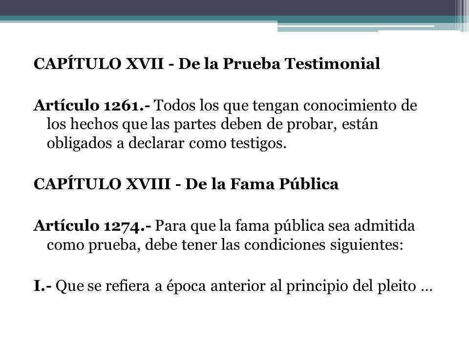 CAPÍTULO XVII - De la Prueba Testimonial Artículo 1261.- Todos los que tengan conocimiento de los hechos que las partes deben de probar, están obligad