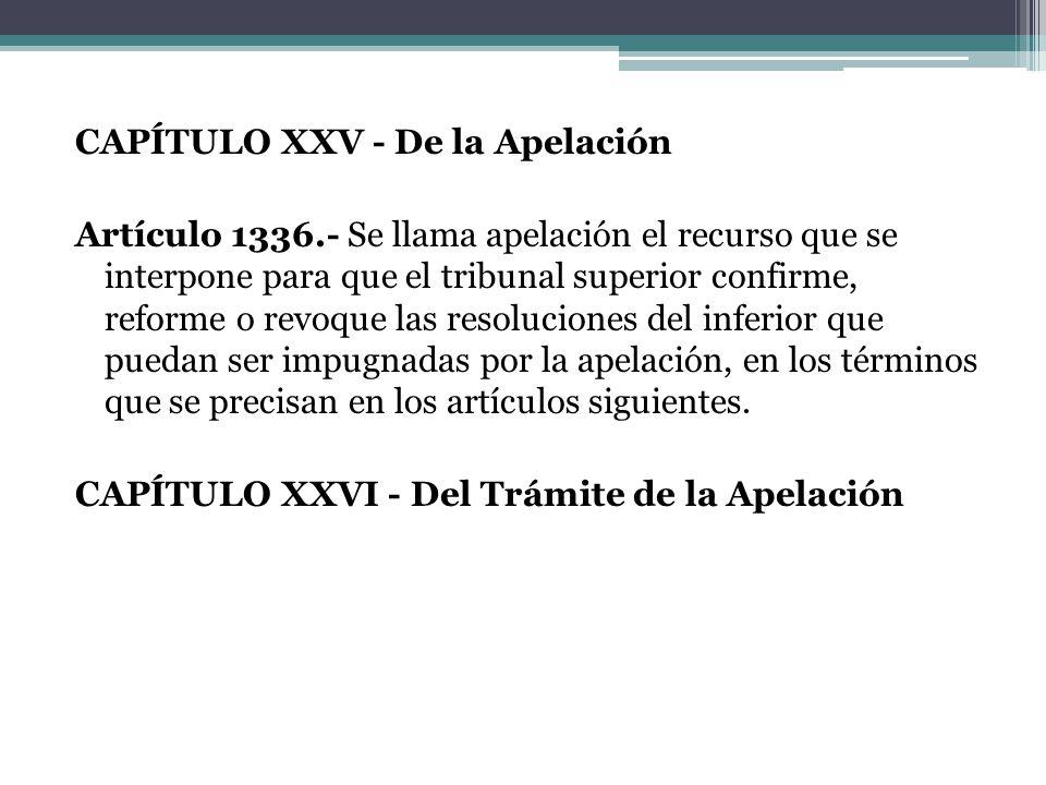 CAPÍTULO XXV - De la Apelación Artículo 1336.- Se llama apelación el recurso que se interpone para que el tribunal superior confirme, reforme o revoqu