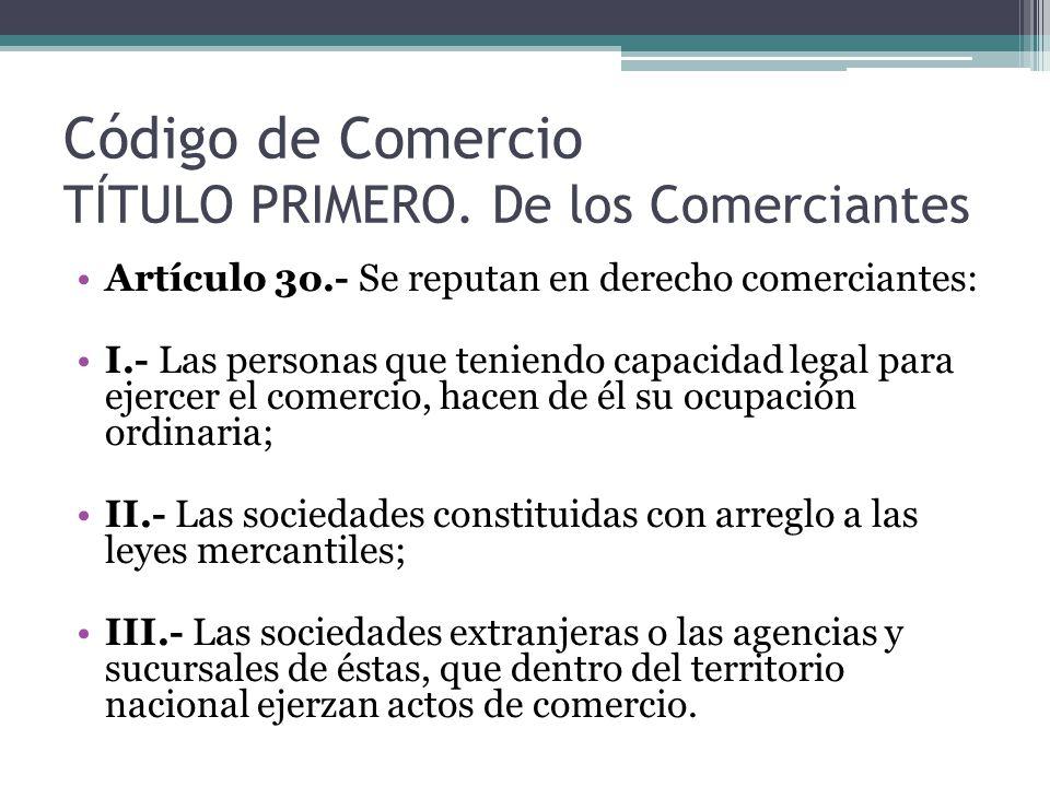 Código de Comercio TÍTULO PRIMERO. De los Comerciantes Artículo 3o.- Se reputan en derecho comerciantes: I.- Las personas que teniendo capacidad legal