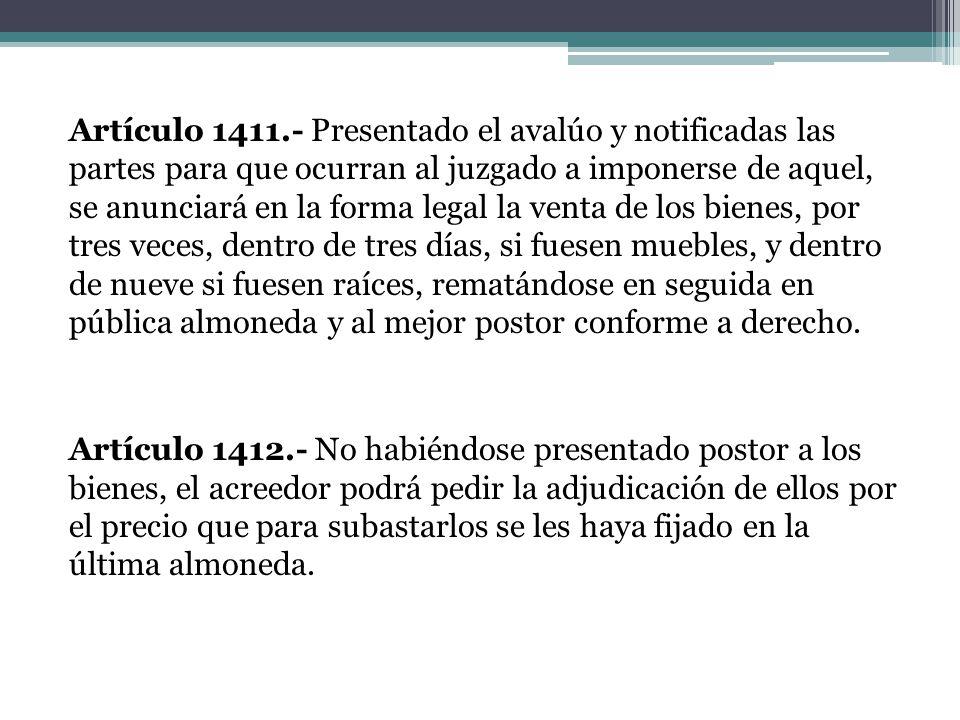 Artículo 1411.- Presentado el avalúo y notificadas las partes para que ocurran al juzgado a imponerse de aquel, se anunciará en la forma legal la vent
