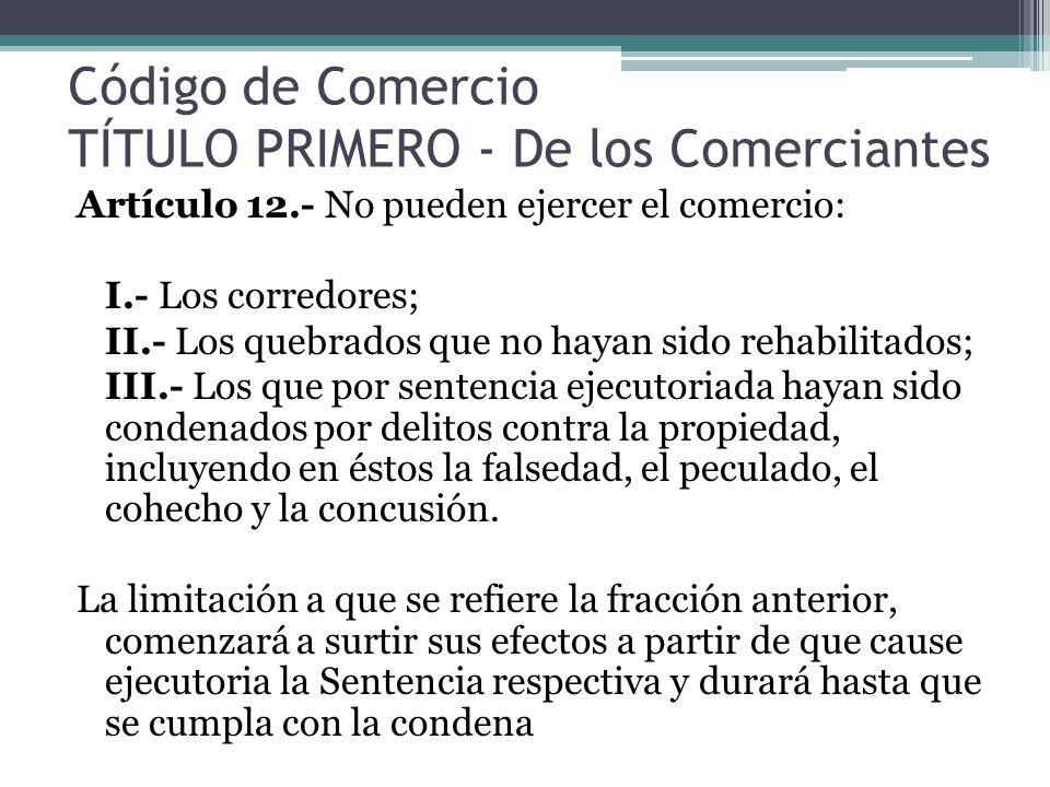 Código de Comercio TÍTULO PRIMERO - De los Comerciantes Artículo 12.- No pueden ejercer el comercio: I.- Los corredores; II.- Los quebrados que no hay