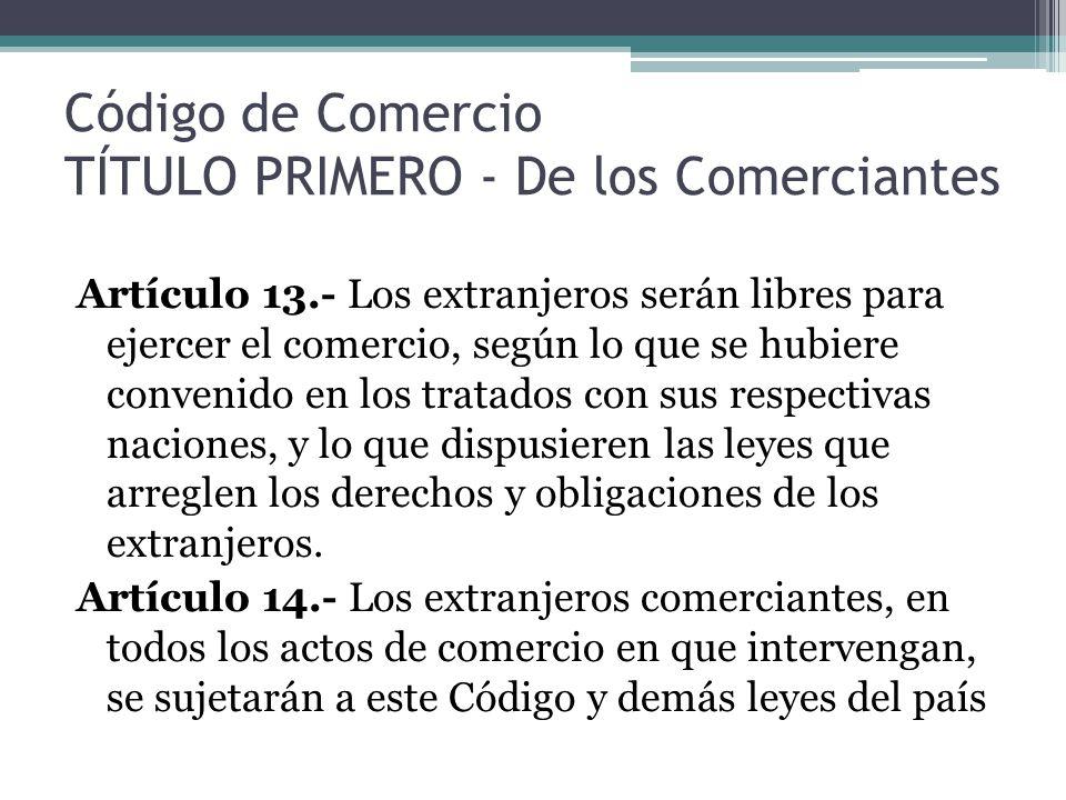 Código de Comercio TÍTULO PRIMERO - De los Comerciantes Artículo 13.- Los extranjeros serán libres para ejercer el comercio, según lo que se hubiere c