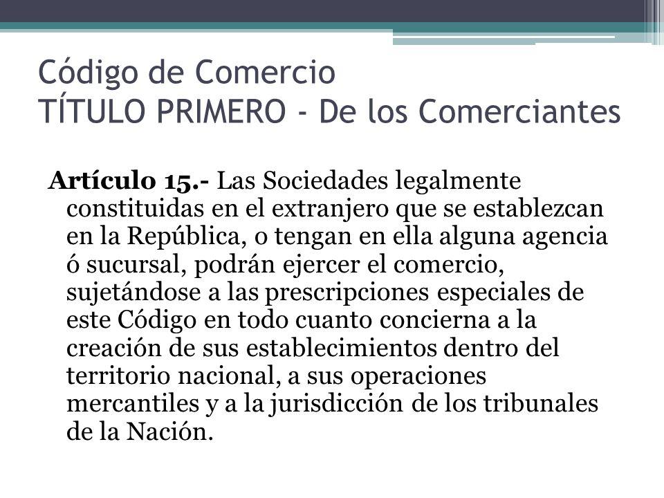 Código de Comercio TÍTULO PRIMERO - De los Comerciantes Artículo 15.- Las Sociedades legalmente constituidas en el extranjero que se establezcan en la