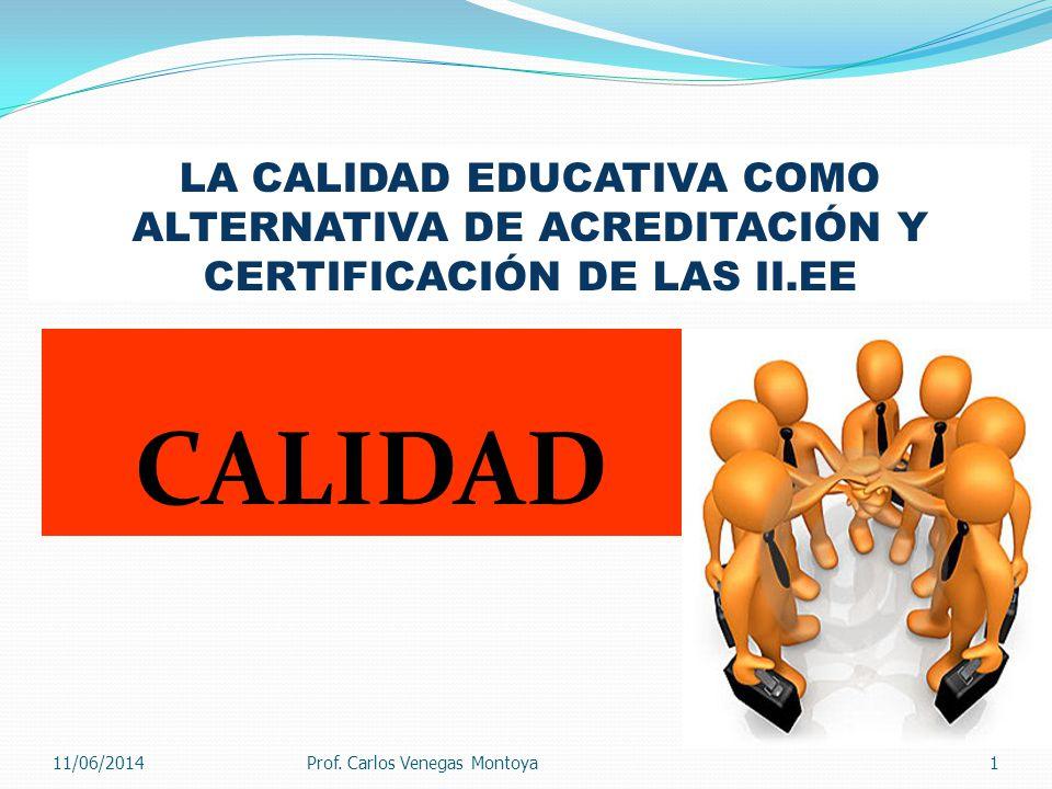 LA CALIDAD EDUCATIVA COMO ALTERNATIVA DE ACREDITACIÓN Y CERTIFICACIÓN DE LAS II.EE CALIDAD 111/06/2014Prof.