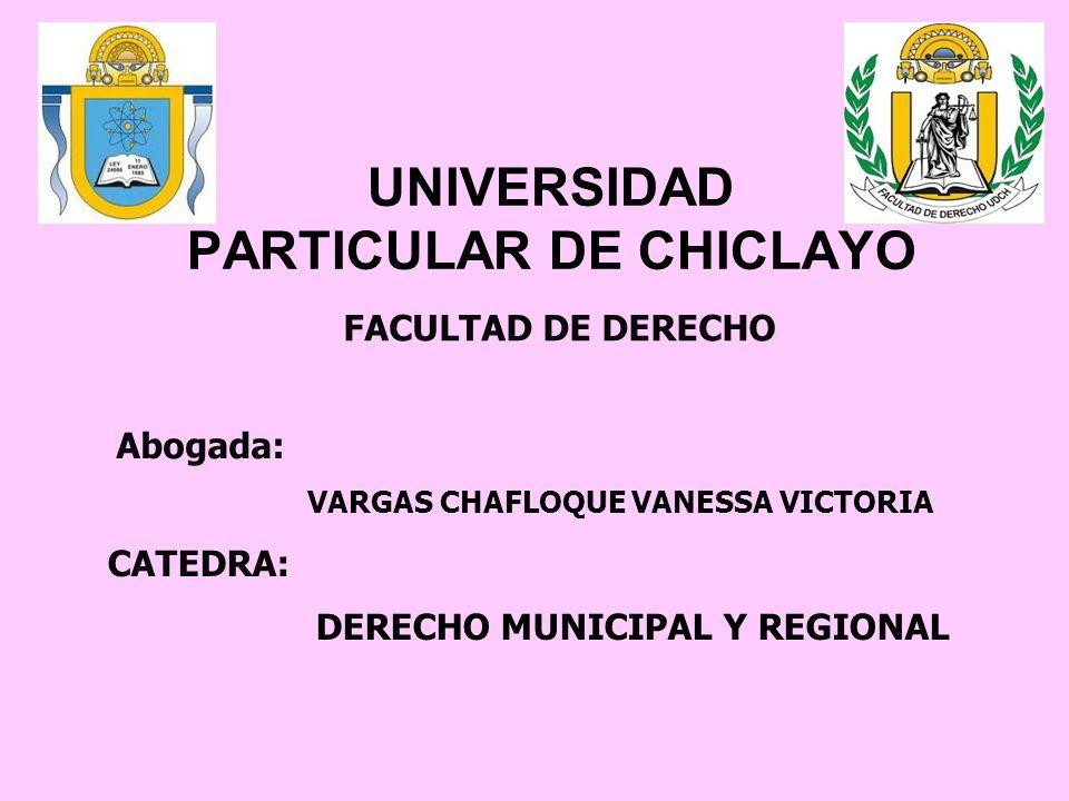 UNIVERSIDAD PARTICULAR DE CHICLAYO Abogada: VARGAS CHAFLOQUE VANESSA VICTORIA CATEDRA: DERECHO MUNICIPAL Y REGIONAL FACULTAD DE DERECHO