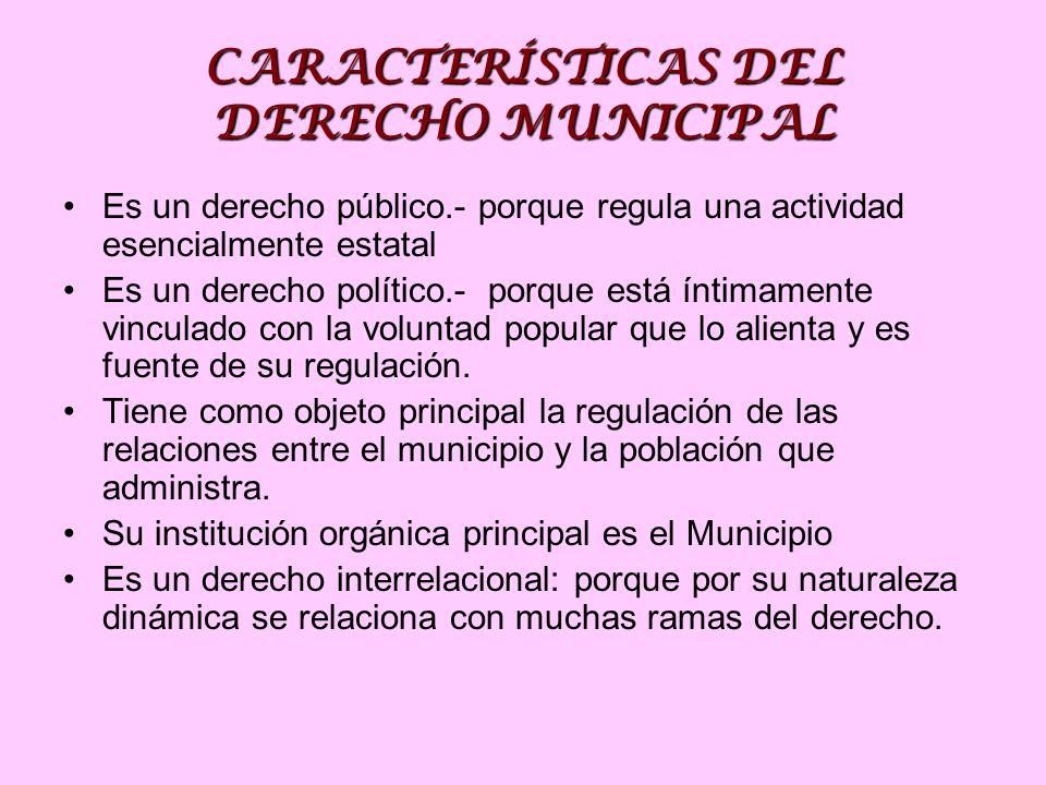 CARACTERÍSTICAS DEL DERECHO MUNICIPAL Es un derecho público.- porque regula una actividad esencialmente estatal Es un derecho político.- porque está íntimamente vinculado con la voluntad popular que lo alienta y es fuente de su regulación.