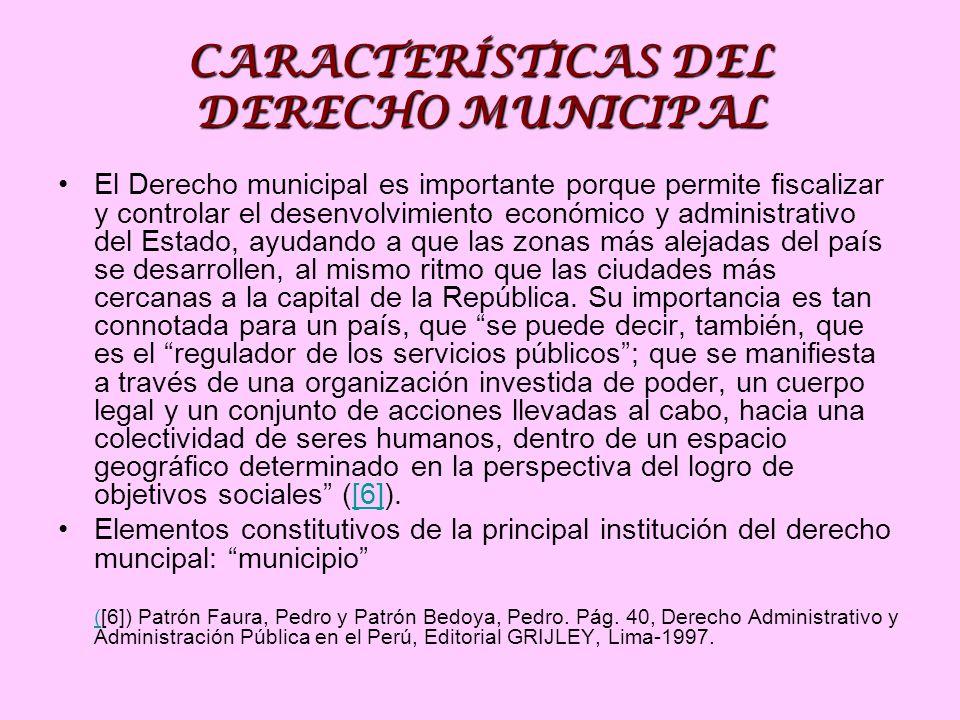 CARACTERÍSTICAS DEL DERECHO MUNICIPAL El Derecho municipal es importante porque permite fiscalizar y controlar el desenvolvimiento económico y administrativo del Estado, ayudando a que las zonas más alejadas del país se desarrollen, al mismo ritmo que las ciudades más cercanas a la capital de la República.