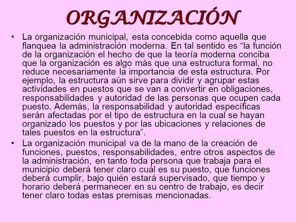 ORGANIZACIÓN La organización municipal, esta concebida como aquella que flanquea la administración moderna. En tal sentido es la función de la organiz