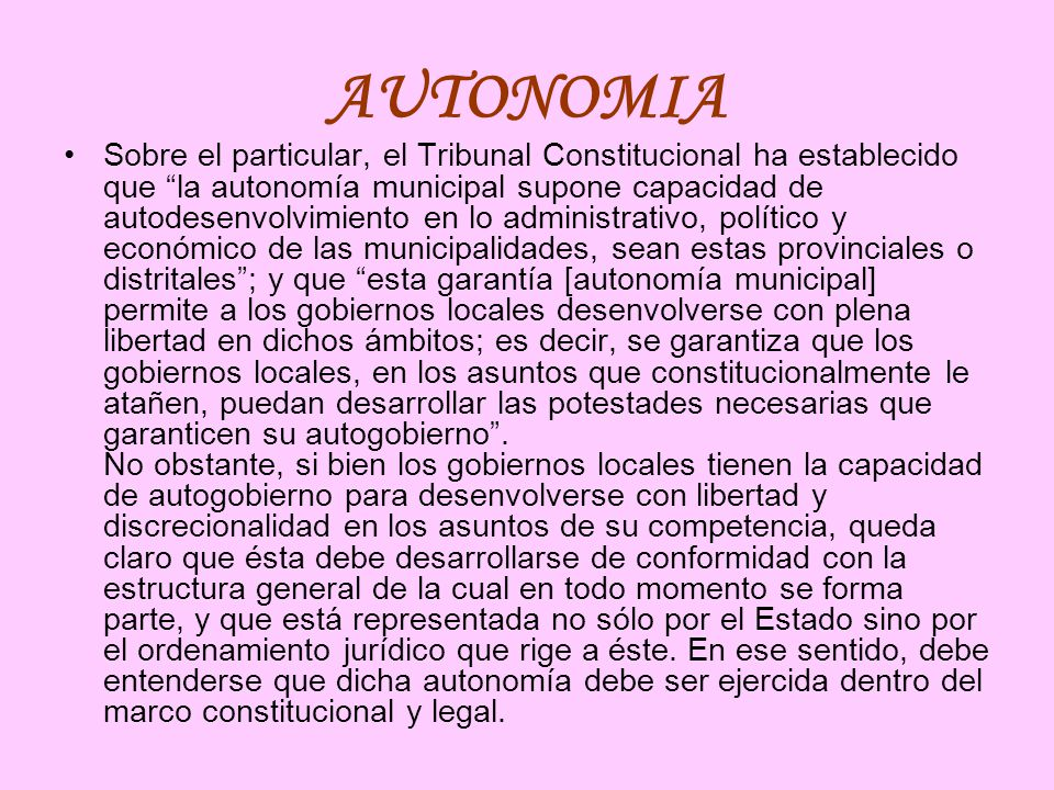 AUTONOMIA Sobre el particular, el Tribunal Constitucional ha establecido que la autonomía municipal supone capacidad de autodesenvolvimiento en lo adm