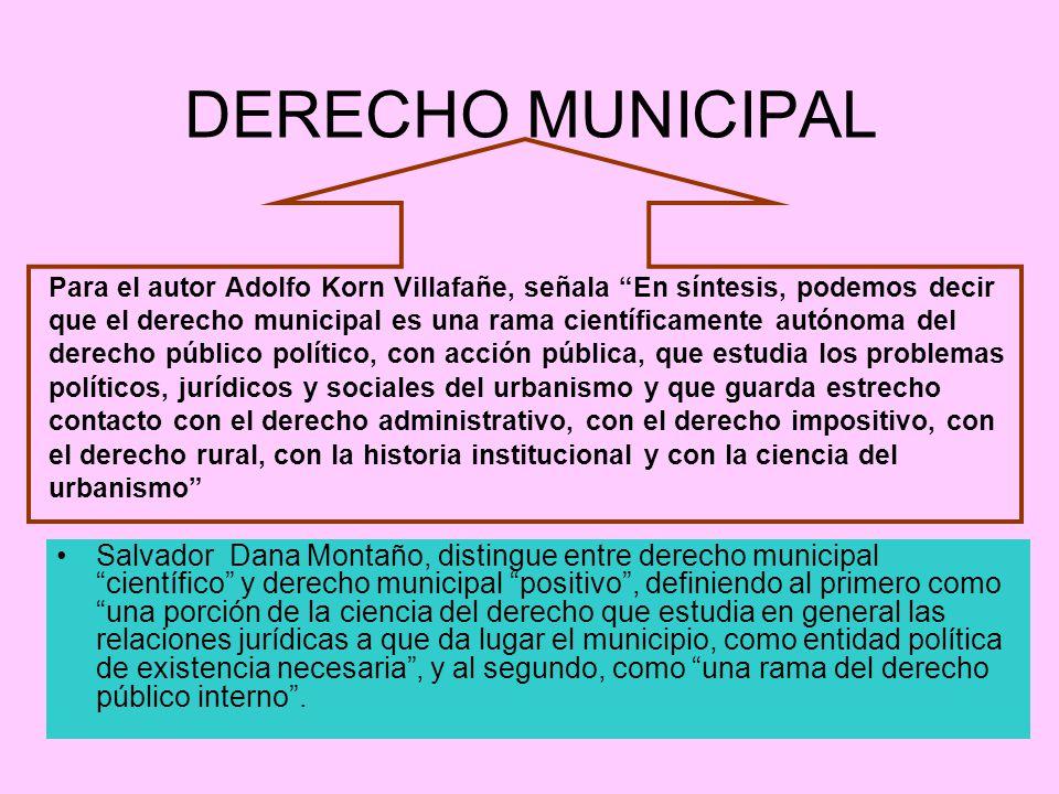 DERECHO MUNICIPAL Para el autor Adolfo Korn Villafañe, señala En síntesis, podemos decir que el derecho municipal es una rama científicamente autónoma