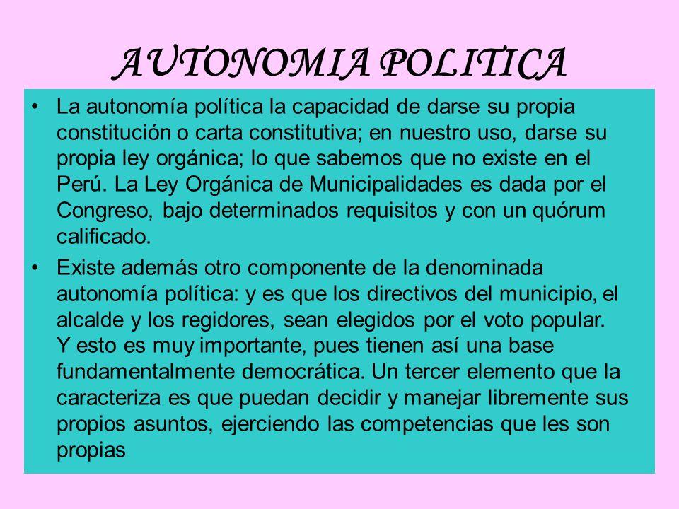 AUTONOMIA POLITICA La autonomía política la capacidad de darse su propia constitución o carta constitutiva; en nuestro uso, darse su propia ley orgánica; lo que sabemos que no existe en el Perú.