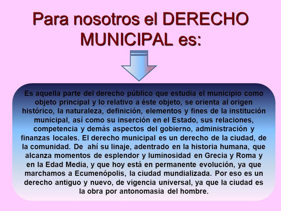 Para nosotros el DERECHO MUNICIPAL es: Es aquella parte del derecho público que estudia el municipio como objeto principal y lo relativo a éste objeto