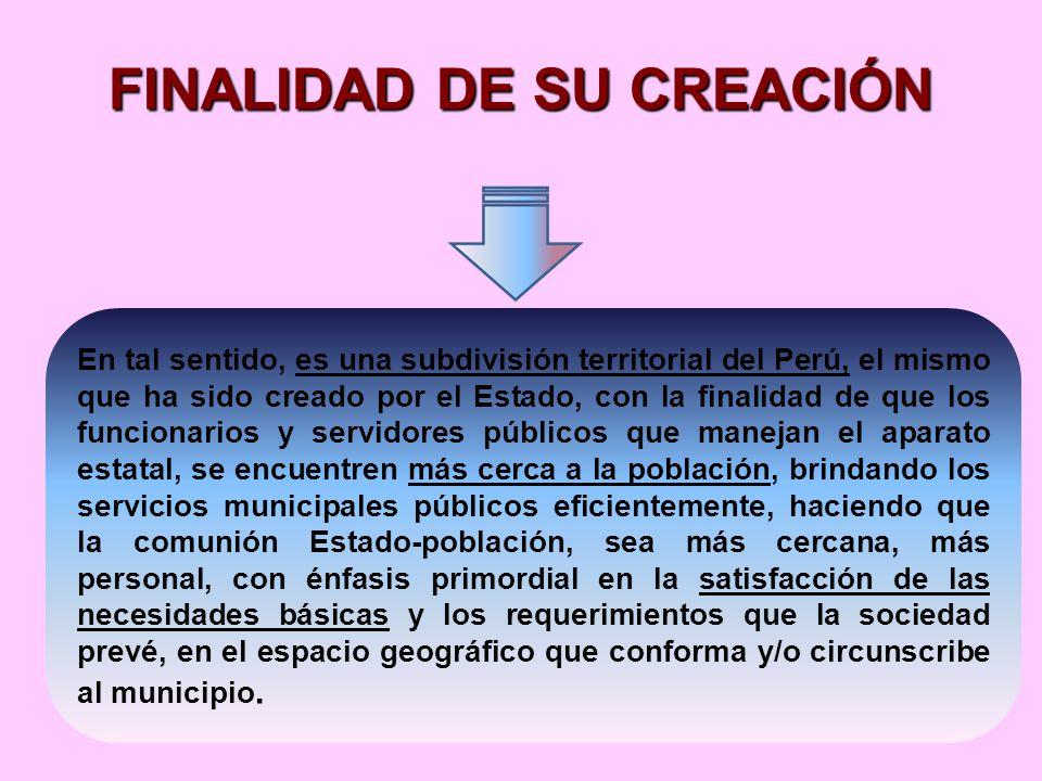 FINALIDAD DE SU CREACIÓN En tal sentido, es una subdivisión territorial del Perú, el mismo que ha sido creado por el Estado, con la finalidad de que los funcionarios y servidores públicos que manejan el aparato estatal, se encuentren más cerca a la población, brindando los servicios municipales públicos eficientemente, haciendo que la comunión Estado-población, sea más cercana, más personal, con énfasis primordial en la satisfacción de las necesidades básicas y los requerimientos que la sociedad prevé, en el espacio geográfico que conforma y/o circunscribe al municipio.
