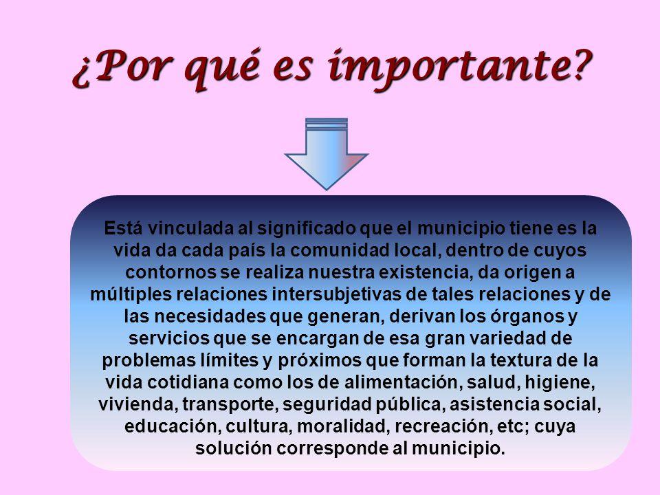 ¿Por qué es importante? Está vinculada al significado que el municipio tiene es la vida da cada país la comunidad local, dentro de cuyos contornos se