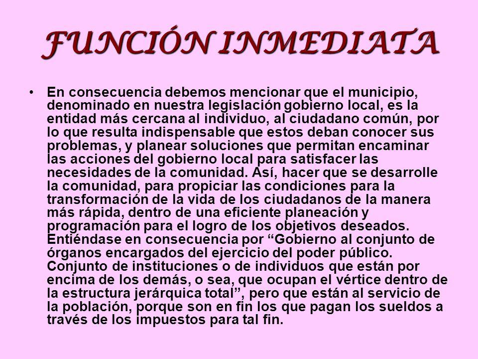 FUNCIÓN INMEDIATA En consecuencia debemos mencionar que el municipio, denominado en nuestra legislación gobierno local, es la entidad más cercana al i